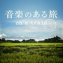 V.A.「音楽のある旅 ~on a train~」