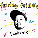 Funkymic「friday friday」