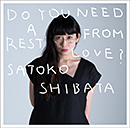 SHIBATA SATOKO「DO YOU NEED A REST FROM LOVE?」