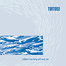 TORTOISE「Millions Now Living Will Never Die」