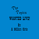 THE TOPICS (California)「Wanted Live By A Million Girls」