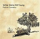 PATRICK CORNELIUS「While We're Still Young」