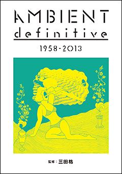 好評『TECHNO definitive 1963-2013』に続く、「definitive」シリーズの第二弾、アンビエント・ミュージックのカタログ本、三田格監修の『AMBIENT definitive 1958-2013』本日発売!!