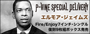 「P-VINE SPECIAL DELIVERY」限定アイテム  エルモア・ジェイムズ Fire/Enjoy 7インチ・シングル 復刻9枚組ボックス 発売決定!!!!