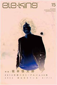 2014年を締めくくるele-king本年最終号が12月17日(水)リリース!表紙&ロング・インタヴューに坂本慎太郎氏が登場。