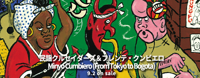 9/2 release MINYO CRUSADERS & FRENTE CUMBIERO Minyo Cumbiero (From Tokyo to Bogota)