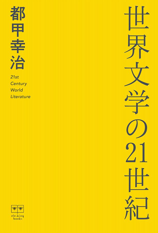 本日発売! 「世界」の意味が変わりつつある現在、「世界文学」とは何なのか――都甲幸治著『世界文学の21世紀』 大和田俊之、椹木野衣、寺尾紗穂、五十嵐太郎、ドミニク・チェンの豪華ゲストを迎えた対談も収録