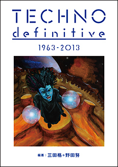 テクノ・カタログ本の決定版、『TECHNO definitive』ついに発売!HMVオンラインでは著者の一人、野田努氏への独占イタビューを掲載!関連アイテム購入で豪華特典も!