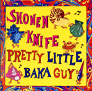 SHONEN KNIFE「PRETTY LITTLE BAKA GUY」