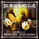 BIG HEAD BLUES CLUB (FEATURING BIG HEAD TODD & THE MONSTERS)「100 Years Of Robert Johnson」