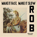 ROB「Make It Fast, Make It Slow」