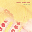 GREGORY AND THE HAWK「Come, Now」